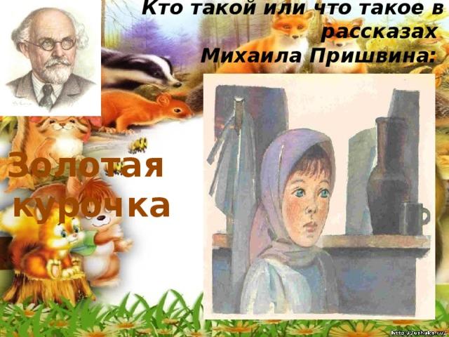 Кто такой или что такое в рассказах  Михаила Пришвина:   Золотая курочка