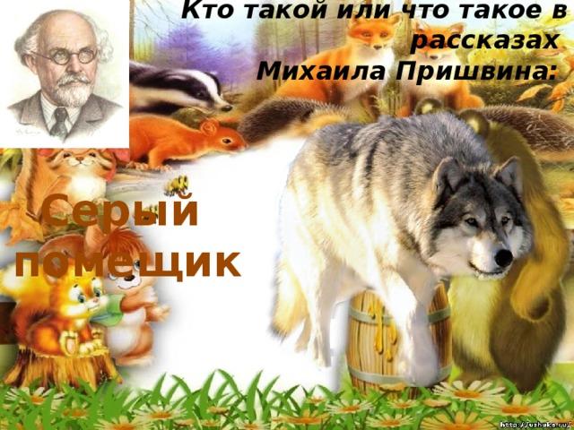 Кто такой или что такое в рассказах  Михаила Пришвина:   Серый помещик