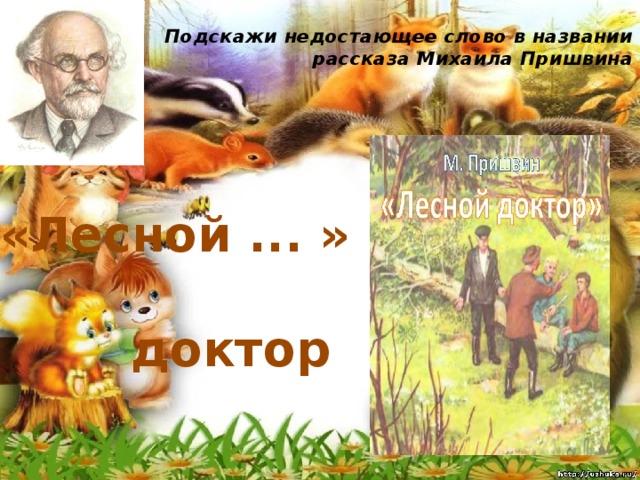 Подскажи недостающее слово в названии рассказа Михаила Пришвина   «Лесной ... » доктор
