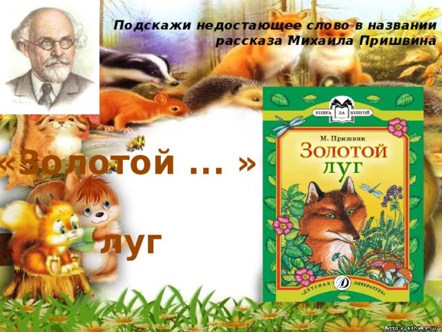 Подскажи недостающее слово в названии рассказа Михаила Пришвина   «Золотой ... » луг