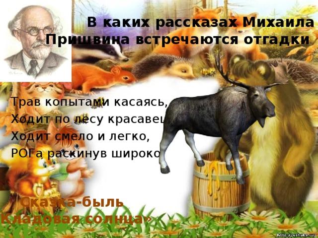 В каких рассказах Михаила Пришвина встречаются отгадки Трав копытами касаясь, Ходит по лесу красавец. Ходит смело и легко, Pог а раскинув широко. Сказка-быль «Кладовая солнца»