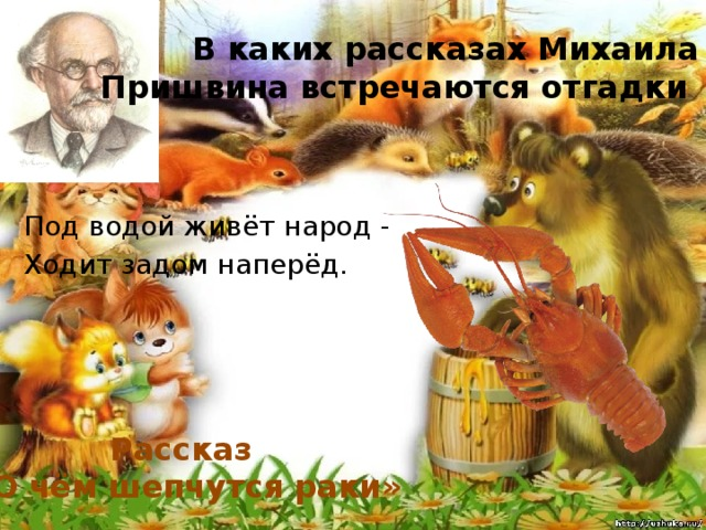 В каких рассказах Михаила Пришвина встречаются отгадки Под водой живёт народ - Ходит задом наперёд. Рассказ «О чём шепчутся раки»