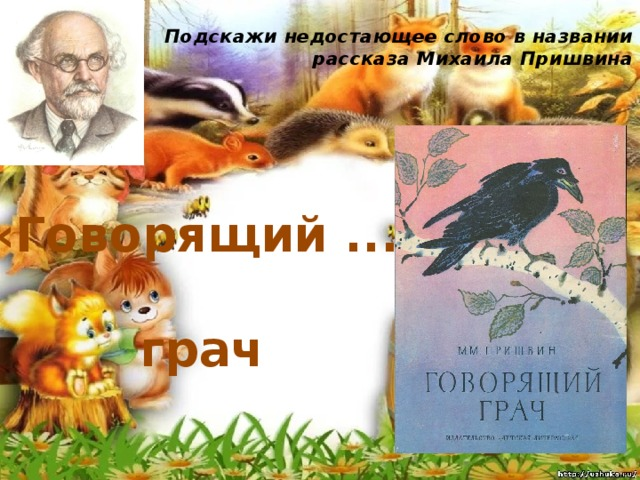 Подскажи недостающее слово в названии рассказа Михаила Пришвина   «Говорящий ... » грач