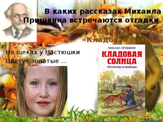В каких рассказах Михаила Пришвина встречаются отгадки Веснушки, сказка-быль «Кладовая солнца» На щеках у Настюшки Цветут золотые ...