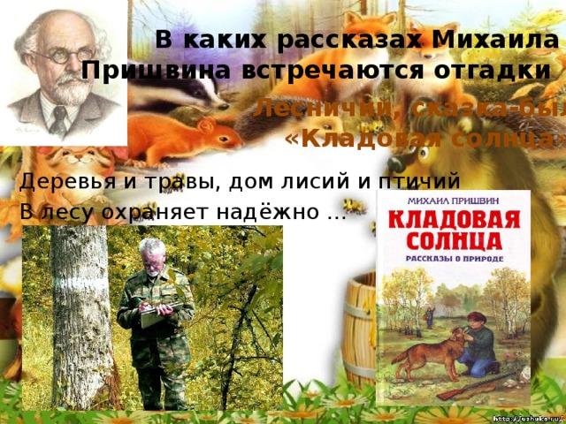 В каких рассказах Михаила Пришвина встречаются отгадки Лесничий, сказка-быль «Кладовая солнца» Деревья и травы, дом лисий и птичий В лесу охраняет надёжно ...