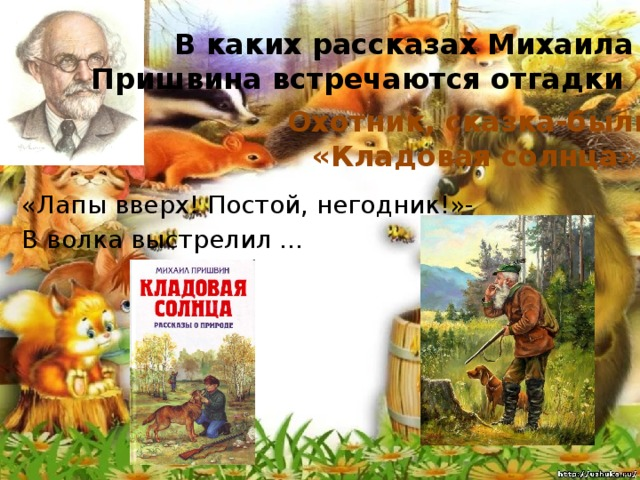 В каких рассказах Михаила Пришвина встречаются отгадки Охотник, сказка-быль «Кладовая солнца» «Лапы вверх! Постой, негодник!»- В волка выстрелил ...