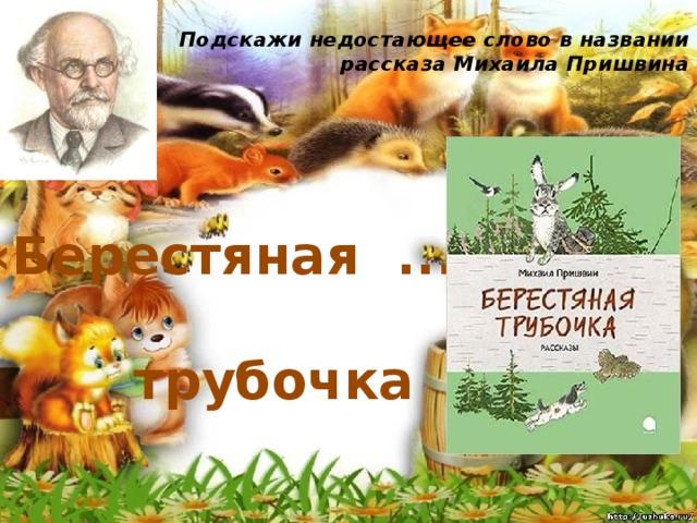 Подскажи недостающее слово в названии рассказа Михаила Пришвина   «Берестяная ... » трубочка