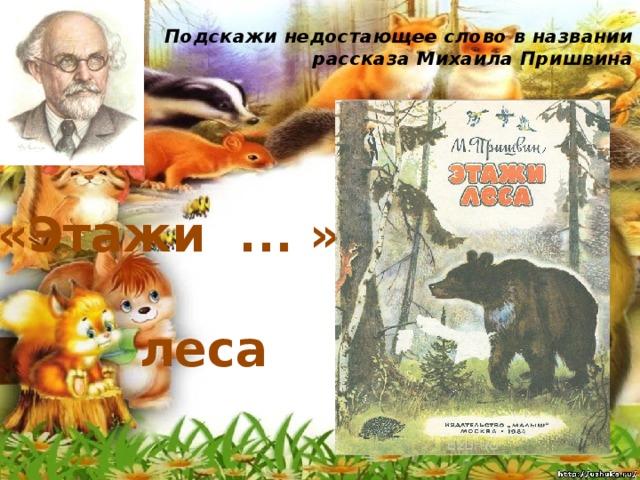 Подскажи недостающее слово в названии рассказа Михаила Пришвина   «Этажи ... » леса