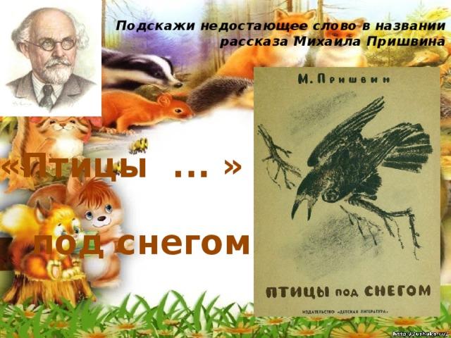 Подскажи недостающее слово в названии рассказа Михаила Пришвина   «Птицы ... » под снегом