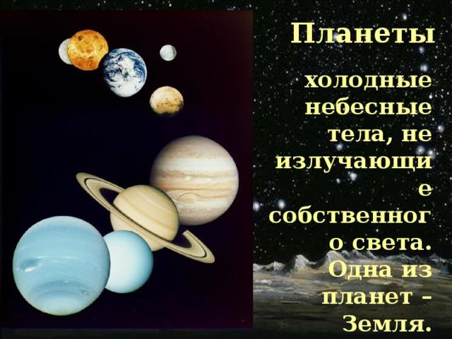 Планеты холодные небесные тела, не излучающие собственного света. Одна из планет – Земля.