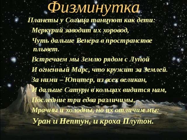 Физминутка  Планеты у Солнца танцуют как дети:  Меркурий заводит их хоровод,  Чуть дальше Венера в пространстве плывет.  Встречаем мы Землю рядом с Луной  И огненный Марс, что кружит за Землей.  За ними – Юпитер, из всех великан,  И дальше Сатурн в кольцах видится нам,  Последние три едва различимы,  Мрачны и холодны, но их отличим мы:  Уран и Нептун, и кроха Плутон.