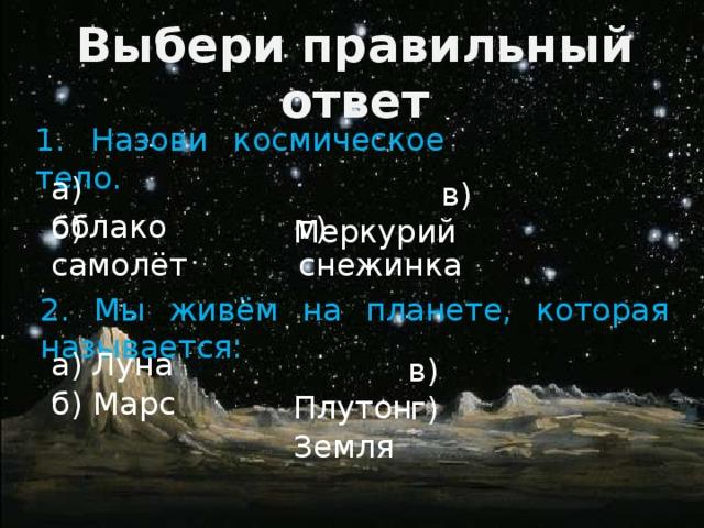 Выбери правильный ответ 1. Назови космическое тело. а) облако  в) Меркурий б) самолёт г) снежинка 2. Мы живём на планете, которая называется: а) Луна  в) Плутон б) Марс  г) Земля