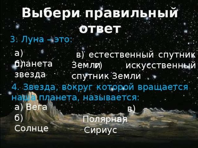 Выбери правильный ответ 3. Луна – это: а) планета  в) естественный спутник Земли б) звезда  г) искусственный спутник Земли 4. Звезда, вокруг которой вращается наша планета, называется: а) Вега  в) Полярная б) Солнце  г) Сириус