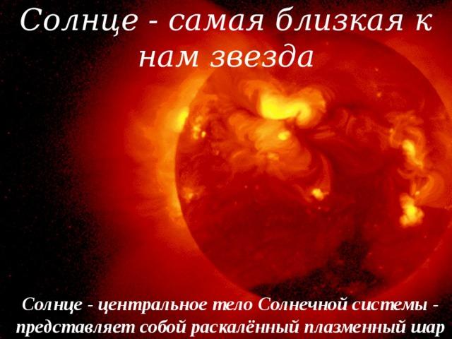 Солнце - самая близкая к нам звезда Солнце - центральное тело Солнечной системы - представляет собой раскалённый плазменный шар