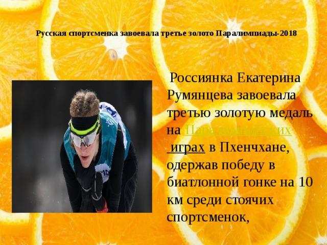 Русская спортсменка завоевала третье золото Паралимпиады-2018    Россиянка Екатерина Румянцева завоевала третью золотую медаль на Паралимпийских играх в Пхенчхане, одержав победу в биатлонной гонке на 10 км среди стоячих спортсменок,