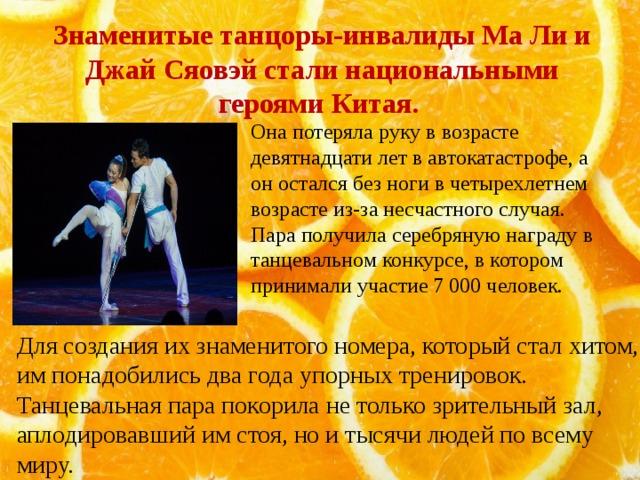 Знаменитые танцоры-инвалиды Ма Ли и Джай Сяовэй стали национальными героями Китая. Она потеряла руку в возрасте девятнадцати лет в автокатастрофе, а он остался без ноги в четырехлетнем возрасте из-за несчастного случая. Пара получила серебряную награду в танцевальном конкурсе, в котором принимали участие 7 000 человек. Для создания их знаменитого номера, который стал хитом, им понадобились два года упорных тренировок. Танцевальная пара покорила не только зрительный зал, аплодировавший им стоя, но и тысячи людей по всему миру.