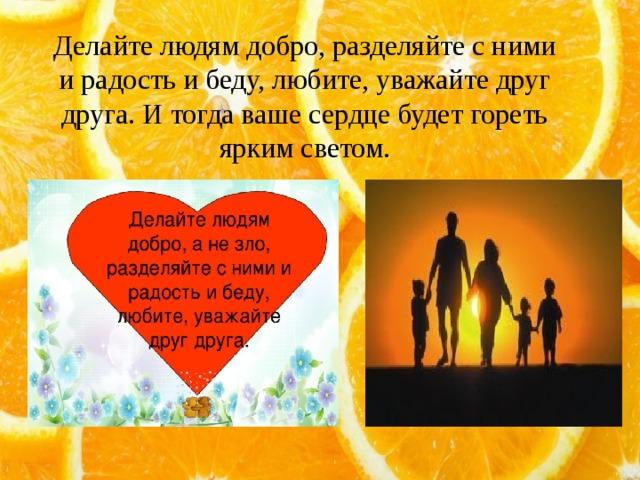 Делайте людям добро, разделяйте с ними и радость и беду, любите, уважайте друг друга. И тогда ваше сердце будет гореть ярким светом.