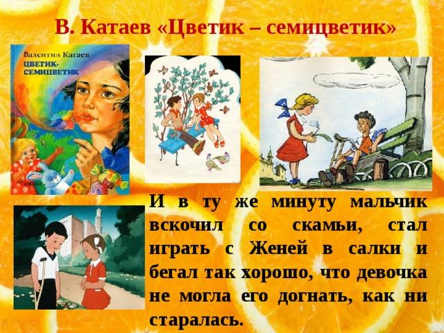 В. Катаев «Цветик – семицветик» И в ту же минуту мальчик вскочил со скамьи, стал играть с Женей в салки и бегал так хорошо, что девочка не могла его догнать, как ни старалась.