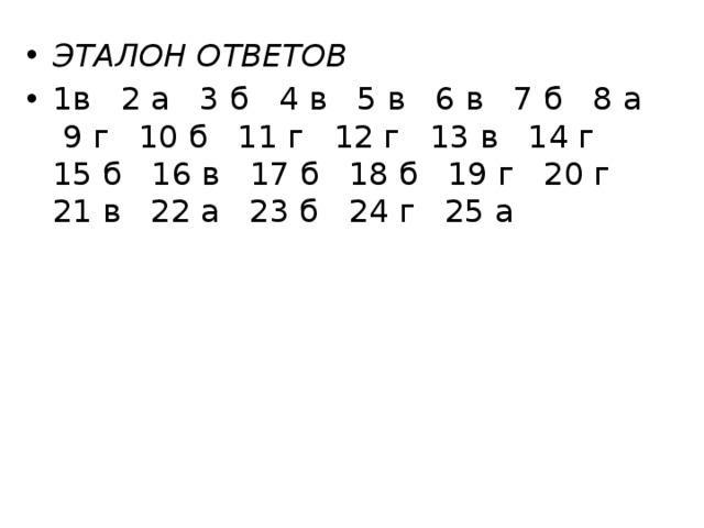 ЭТАЛОН ОТВЕТОВ 1в 2 а 3 б 4 в 5 в 6 в 7 б 8 а 9 г 10 б 11 г 12 г 13 в 14 г 15 б 16 в 17 б 18 б 19 г 20 г 21 в 22 а 23 б 24 г 25 а