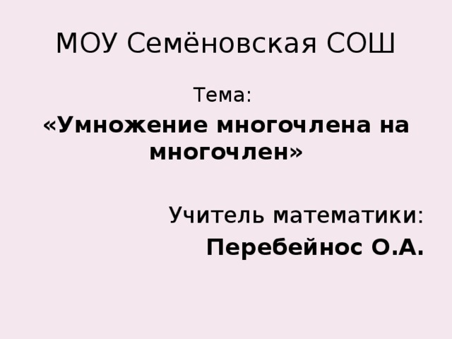 МОУ Семёновская СОШ Тема: «Умножение многочлена на многочлен»  Учитель математики: Перебейнос О.А.