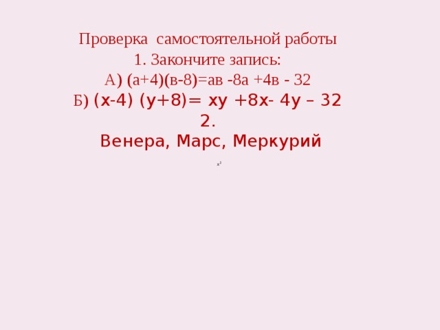 Проверка самостоятельной работы 1. Закончите запись: А) (а+4)(в-8)=ав -8а +4в - 32 Б) (х-4) (у+8)= ху +8x- 4y – 32 2.  Венера, Марс, Меркурий