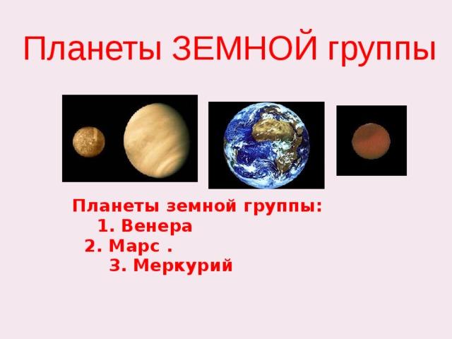 Планеты ЗЕМНОЙ группы Планеты земной группы:  1. Венера  2. Марс .  3. Меркурий