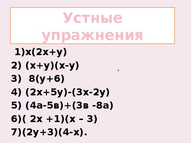 Устные упражнения  1)x(2х+у) 2) (х+у)(х-у) 3) 8(y+6) 4) (2х+5у)-(3х-2у) 5) (4а-5в)+(3в -8а) 6)( 2х +1)(х – 3) 7)(2у+3)(4-х).
