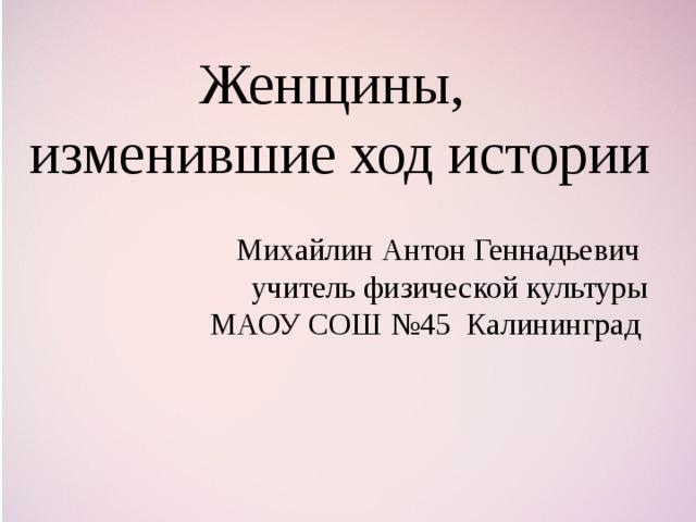 Женщины, изменившие ход истории Михайлин Антон Геннадьевич учитель физической культуры МАОУ СОШ №45 Калининград