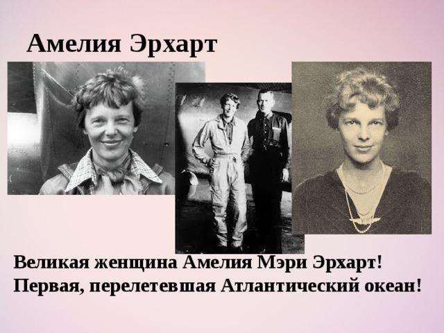 Амелия Эрхарт Великая женщина Амелия Мэри Эрхарт! Первая, перелетевшая Атлантический океан!