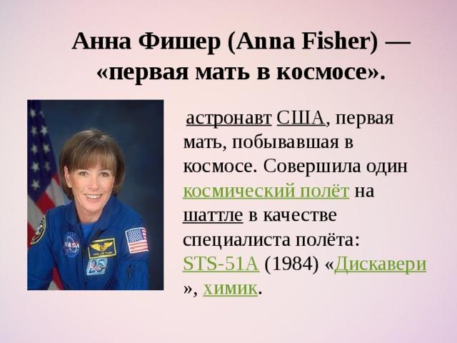 Анна Фишер (Anna Fisher) — «первая мать в космосе».  астронавт  США , первая мать, побывавшая в космосе. Совершила один космический полёт на шаттле в качестве специалиста полёта: STS-51A (1984) « Дискавери », химик .