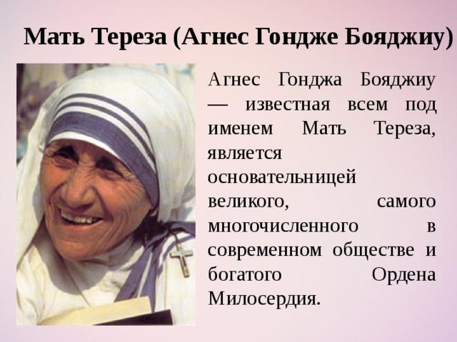 Мать Тереза (Агнес Гондже Бояджиу) Агнес Гонджа Бояджиу — известная всем под именем Мать Тереза, является основательницей великого, самого многочисленного в современном обществе и богатого Ордена Милосердия.