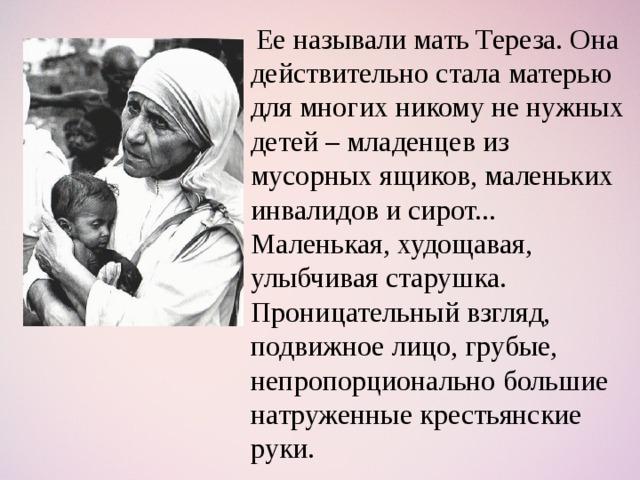 Ее называли мать Тереза. Она действительно стала матерью для многих никому не нужных детей – младенцев из мусорных ящиков, маленьких инвалидов и сирот... Маленькая, худощавая, улыбчивая старушка. Проницательный взгляд, подвижное лицо, грубые, непропорционально большие натруженные крестьянские руки.