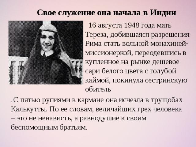 Свое служение она начала в Индии  16 августа 1948 года мать Тереза, добившаяся разрешения Рима стать вольной монахиней-миссионеркой, переодевшись в купленное на рынке дешевое сари белого цвета с голубой каймой, покинула сестринскую обитель . С пятью рупиями в кармане она исчезла в трущобах Калькутты. По ее словам, величайших грех человека – это не ненависть, а равнодушие к своим беспомощным братьям.