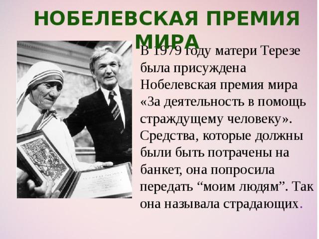 """Нобелевская премия мира В 1979 году матери Терезе была присуждена Нобелевская премия мира «За деятельность в помощь страждущему человеку». Средства, которые должны были быть потрачены на банкет, она попросила передать """"моим людям"""". Так она называла страдающих ."""