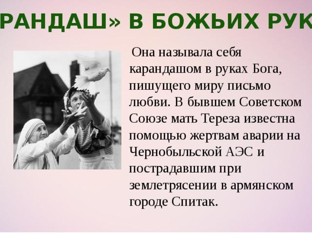 «Карандаш» в Божьих руках  Она называла себя карандашом в руках Бога, пишущего миру письмо любви. В бывшем Советском Союзе мать Тереза известна помощью жертвам аварии на Чернобыльской АЭС и пострадавшим при землетрясении в армянском городе Спитак.