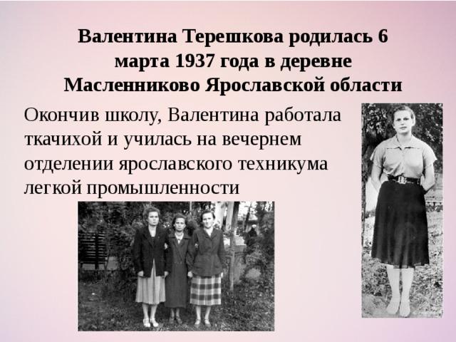 Валентина Терешкова родилась 6 марта 1937 года в деревне Масленниково Ярославской области Окончив школу, Валентина работала ткачихой и училась на вечернем отделении ярославского техникума легкой промышленности