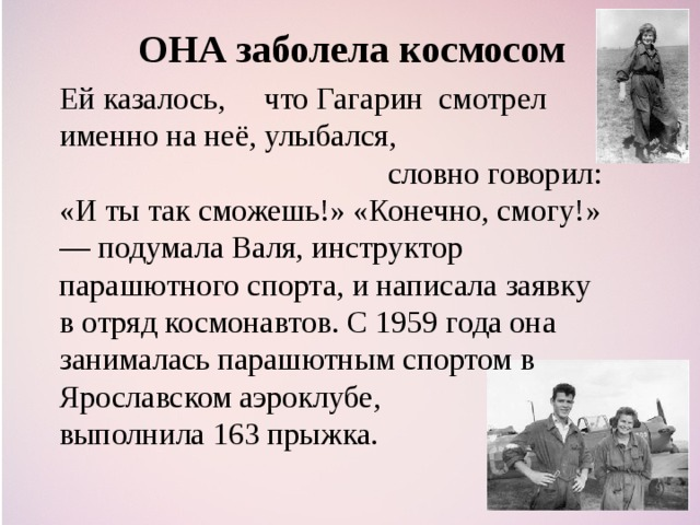 ОНА заболела космосом Ей казалось, что Гагарин смотрел именно на неё, улыбался,  словно говорил: «И ты так сможешь!» «Конечно, смогу!» — подумала Валя, инструктор парашютного спорта, и написала заявку в отряд космонавтов. С 1959 года она занималась парашютным спортом в Ярославском аэроклубе, выполнила 163 прыжка.