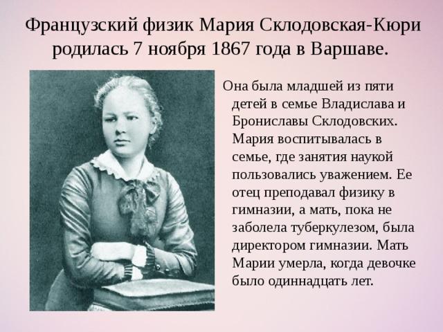 Французский физик Мария Склодовская-Кюри родилась 7 ноября 1867 года в Варшаве.  Она была младшей из пяти детей в семье Владислава и Брониславы Склодовских. Мария воспитывалась в семье, где занятия наукой пользовались уважением. Ее отец преподавал физику в гимназии, а мать, пока не заболела туберкулезом, была директором гимназии. Мать Марии умерла, когда девочке было одиннадцать лет.