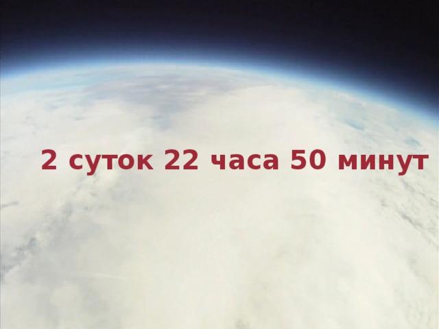2 суток 22 часа 50 минут