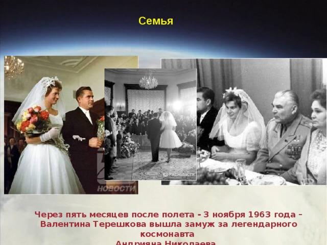 Семья Через пять месяцев после полета - 3 ноября 1963 года – Валентина Терешкова вышла замуж за легендарного космонавта Андрияна Николаева.