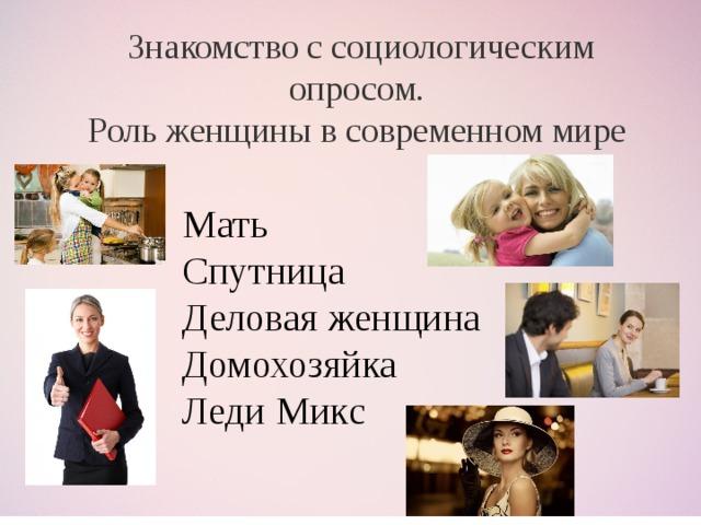 Знакомство с социологическим опросом. Роль женщины в современном мире Мать Спутница Деловая женщина  Домохозяйка  Леди Микс