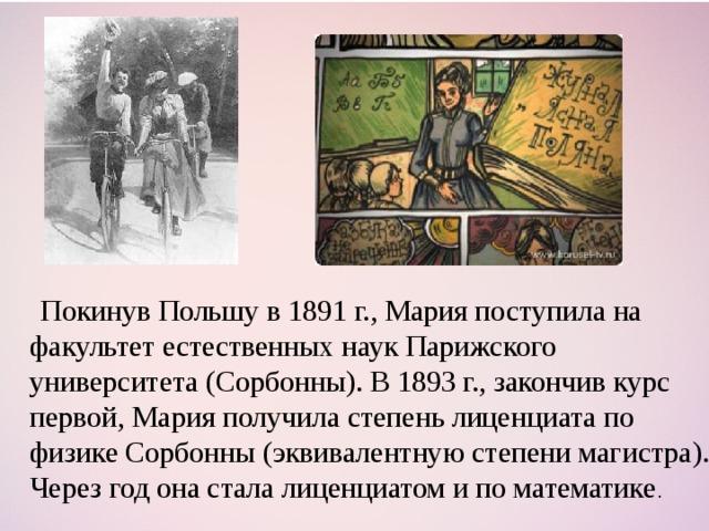Покинув Польшу в 1891г., Мария поступила на факультет естественных наук Парижского университета (Сорбонны). В 1893г., закончив курс первой, Мария получила степень лиценциата по физике Сорбонны (эквивалентную степени магистра). Через год она стала лиценциатом и по математике .