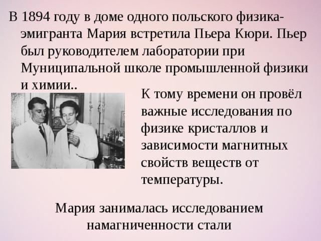 В 1894 году в доме одного польского физика-эмигранта Мария встретила Пьера Кюри. Пьер был руководителем лаборатории при Муниципальной школе промышленной физики и химии.. К тому времени он провёл важные исследования по физике кристаллов и зависимости магнитных свойств веществ от температуры. Мария занималась исследованием намагниченности стали