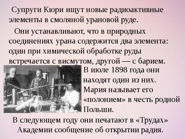 Супруги Кюри ищут новые радиоактивные элементы в смоляной урановой руде.  Они устанавливают, что в природных соединениях урана содержится два элемента: один при химической обработке руды встречается с висмутом, другой — с барием. В июле 1898 года они находят один из них. Мария называет его «полонием» в честь родной Польши. В следующем году они печатают в «Трудах» Академии сообщение об открытии радия.