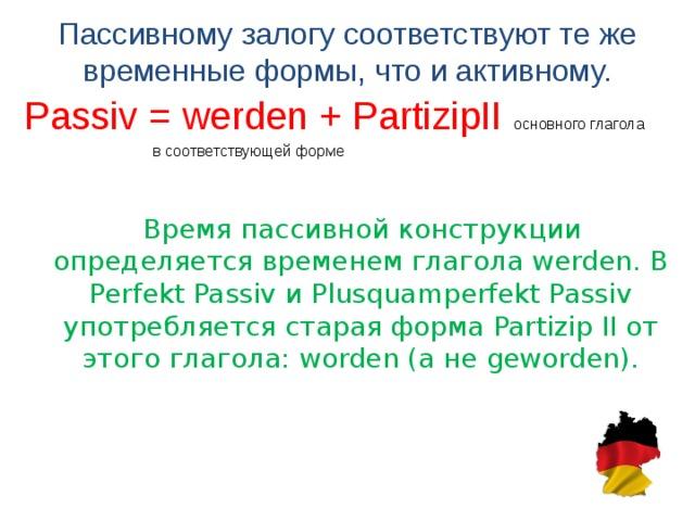 Пассивному залогу соответствуют те же временные формы, что и активному.   Passiv = werden + PartizipII основного глагола  в соответствующей форме  Время пассивной конструкции определяется временем глагола werden. В Perfekt Passiv и Plusquamperfekt Passiv употребляется старая форма Partizip II o т этого глагола: worden ( а не geworden).