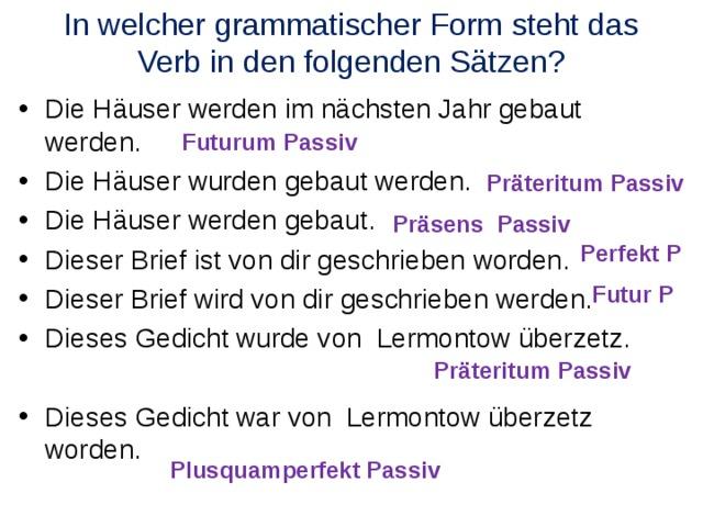 In welcher grammatischer Form steht das Verb in den folgenden Sätzen? Die Häuser werden im nächsten Jahr gebaut werden. Die Häuser wurden gebaut werden. Die Häuser werden gebaut. Dieser Brief ist von dir geschrieben worden. Dieser Brief wird von dir geschrieben werden. Dieses Gedicht wurde von Lermontow überzetz. Dieses Gedicht war von Lermontow überzetz worden.         Futurum Passiv  Präteritum Passiv  Präsens Passiv  Perfekt P  Futur P  Präteritum Passiv  Plusquamperfekt Passiv