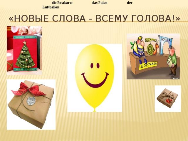 die Postkarte   das Paket   der Luftballon «Новые слова - всему голова!»