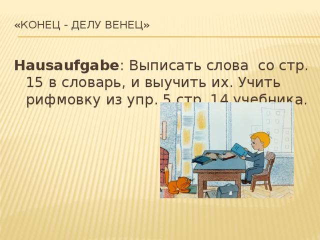 «Конец - делу венец»   Hausaufgabe : Выписать слова со стр. 15 в словарь, и выучить их. Учить рифмовку из упр. 5 стр. 14 учебника.