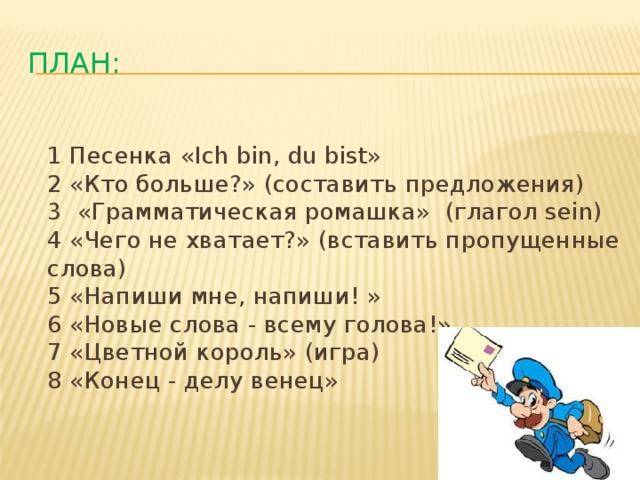 План:  1 Песенка «Ich bin, du bist»  2 «Кто больше?» (составить предложения)  3 «Грамматическая ромашка» (глагол sein)  4 «Чего не хватает?» (вставить пропущенные слова)  5 «Напиши мне, напиши! »  6 «Новые слова - всему голова!»  7 «Цветной король» (игра)  8 «Конец - делу венец»