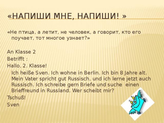 «Напиши мне, напиши! » «Не птица, а летит, не человек, а говорит, кто его поучает, тот многое узнает?» An Klasse 2 Betrifft : Hallo, 2. Klasse!  Ich heiße Sven. Ich wohne in Berlin. Ich bin 8 Jahre alt. Mein Vater spricht gut Russisch, und ich lerne jetzt auch Russisch. Ich schreibe gern Briefe und suche einen Brieffreund in Russland. Wer scheibt mir? Tschuß! Sven